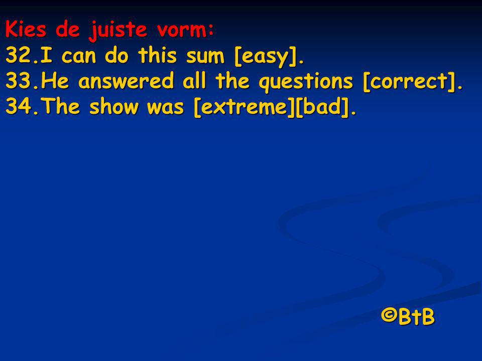 Kies de juiste vorm: I can do this sum [easy]. He answered all the questions [correct]. The show was [extreme][bad].
