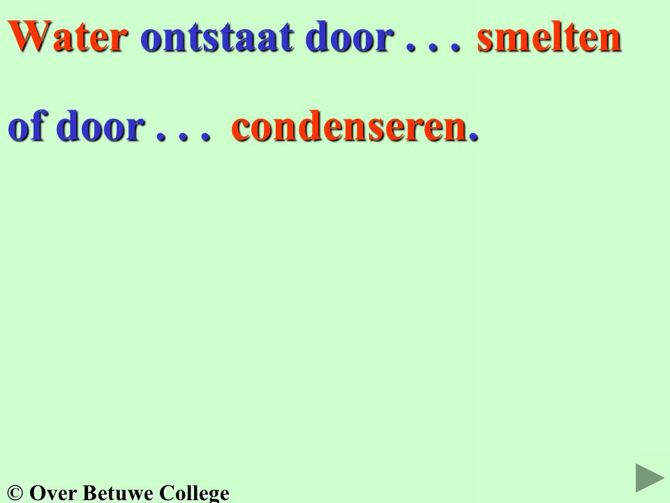 Water ontstaat door . . . smelten of door . . . condenseren.