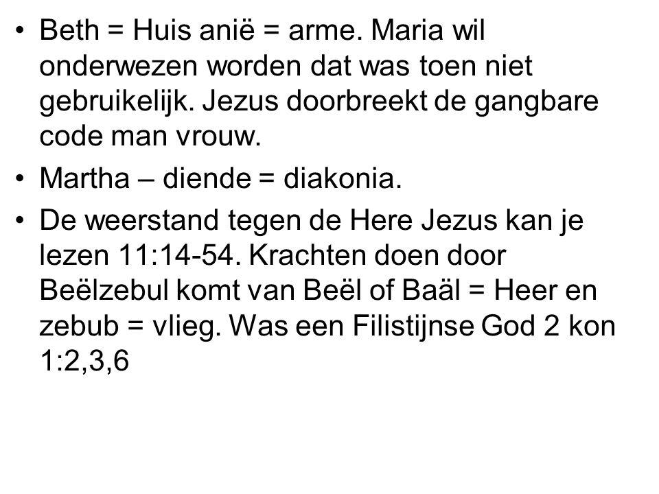 Beth = Huis anië = arme. Maria wil onderwezen worden dat was toen niet gebruikelijk. Jezus doorbreekt de gangbare code man vrouw.