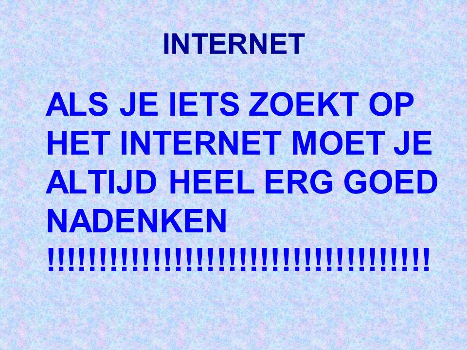INTERNET ALS JE IETS ZOEKT OP HET INTERNET MOET JE ALTIJD HEEL ERG GOED NADENKEN !!!!!!!!!!!!!!!!!!!!!!!!!!!!!!!!!!!!