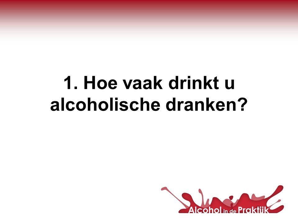 1. Hoe vaak drinkt u alcoholische dranken