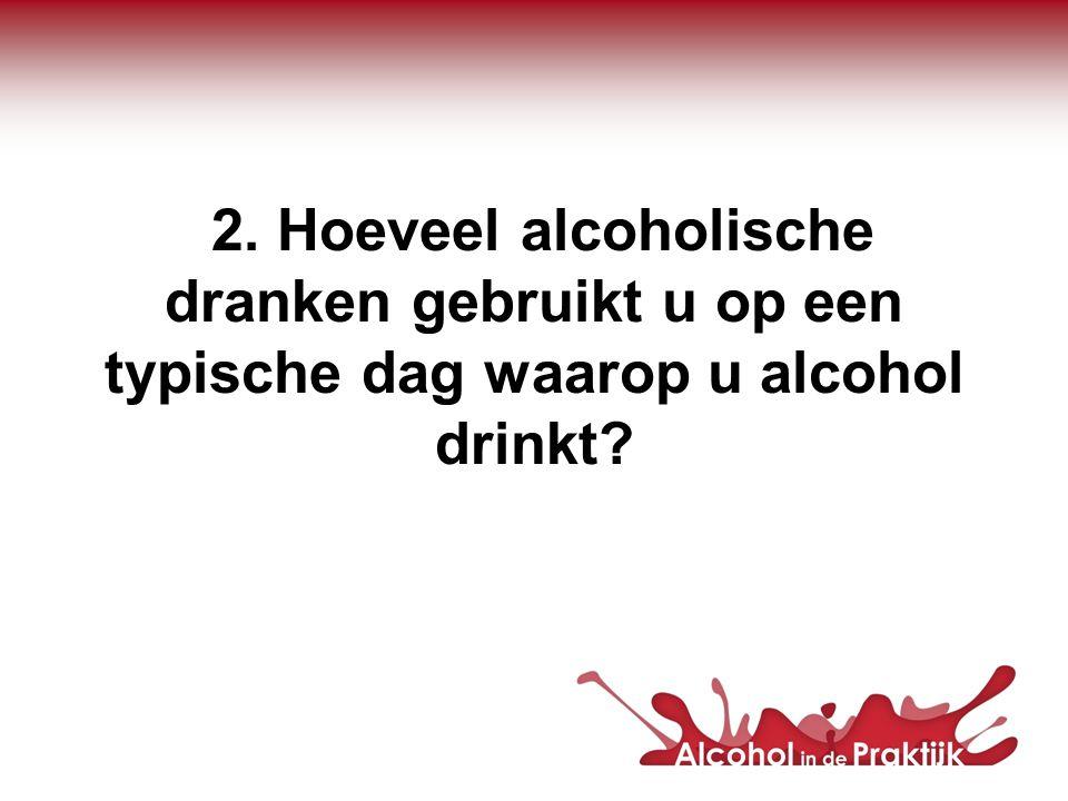 2. Hoeveel alcoholische dranken gebruikt u op een typische dag waarop u alcohol drinkt