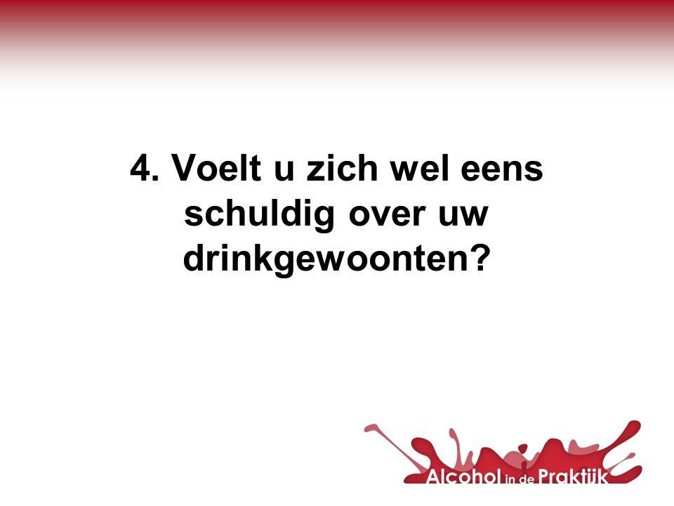 4. Voelt u zich wel eens schuldig over uw drinkgewoonten