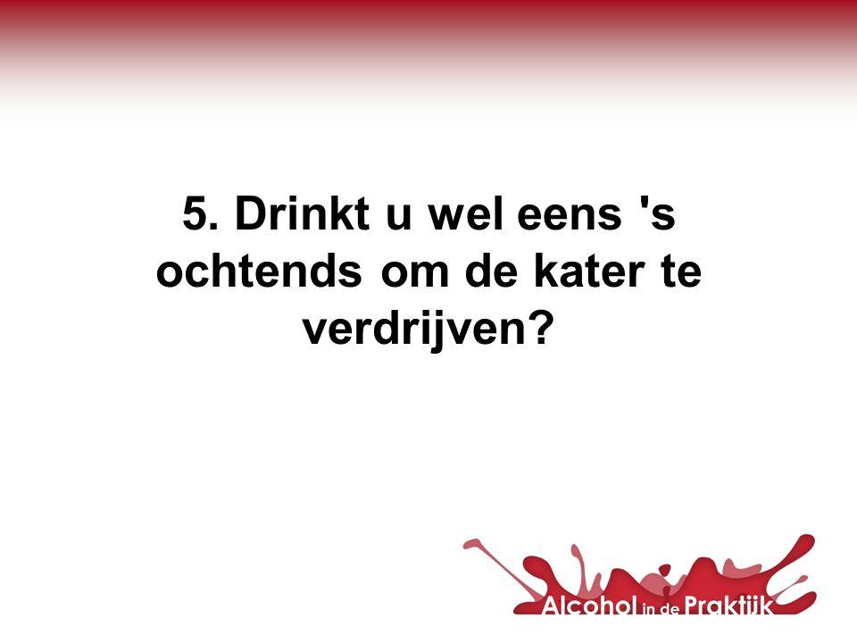 5. Drinkt u wel eens s ochtends om de kater te verdrijven