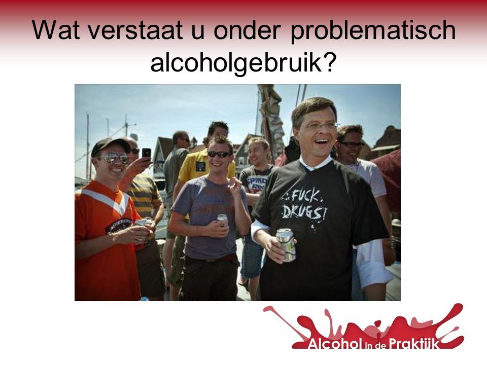 Wat verstaat u onder problematisch alcoholgebruik