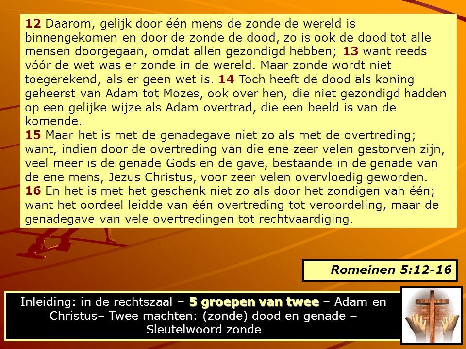 12 Daarom, gelijk door één mens de zonde de wereld is binnengekomen en door de zonde de dood, zo is ook de dood tot alle mensen doorgegaan, omdat allen gezondigd hebben; 13 want reeds vóór de wet was er zonde in de wereld. Maar zonde wordt niet toegerekend, als er geen wet is. 14 Toch heeft de dood als koning geheerst van Adam tot Mozes, ook over hen, die niet gezondigd hadden op een gelijke wijze als Adam overtrad, die een beeld is van de komende.