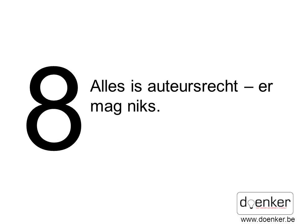 8 Alles is auteursrecht – er mag niks.