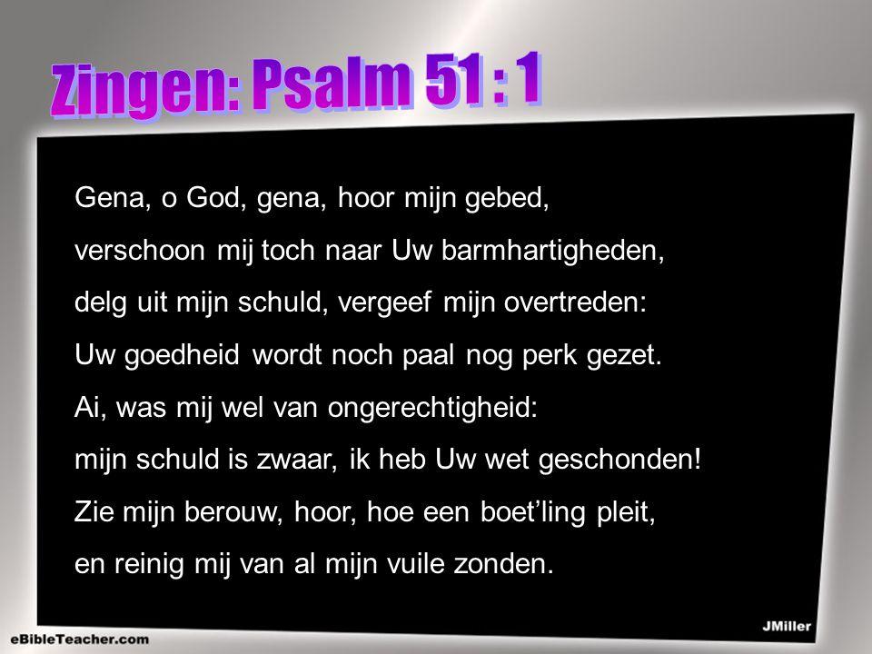 Zingen: Psalm 51 : 1 Gena, o God, gena, hoor mijn gebed,