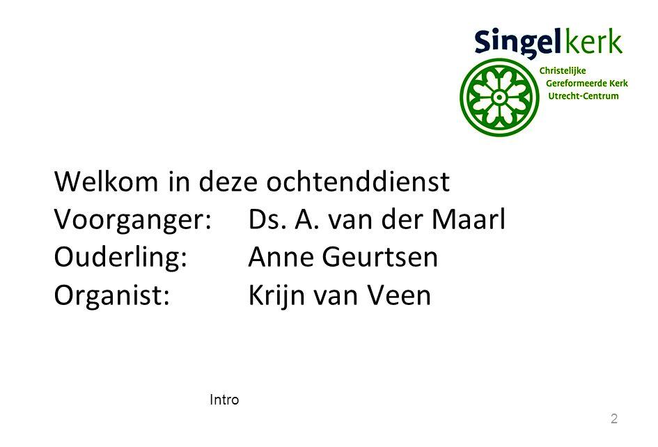 Welkom in deze ochtenddienst Voorganger: Ds. A. van der Maarl
