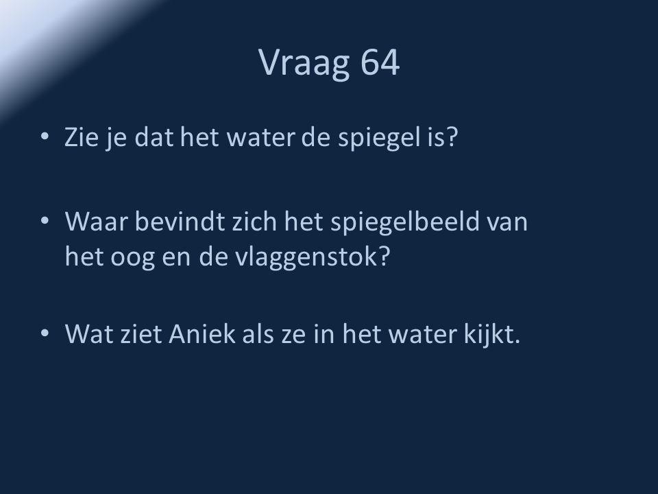 Vraag 64 Zie je dat het water de spiegel is