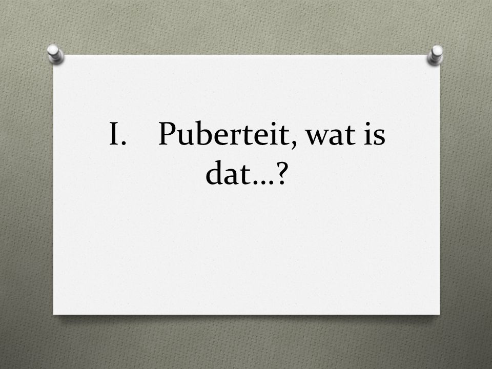 I. Puberteit, wat is dat…