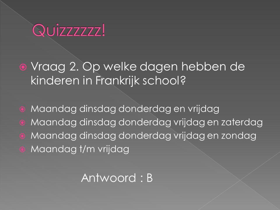Quizzzzzz! Vraag 2. Op welke dagen hebben de kinderen in Frankrijk school Maandag dinsdag donderdag en vrijdag.