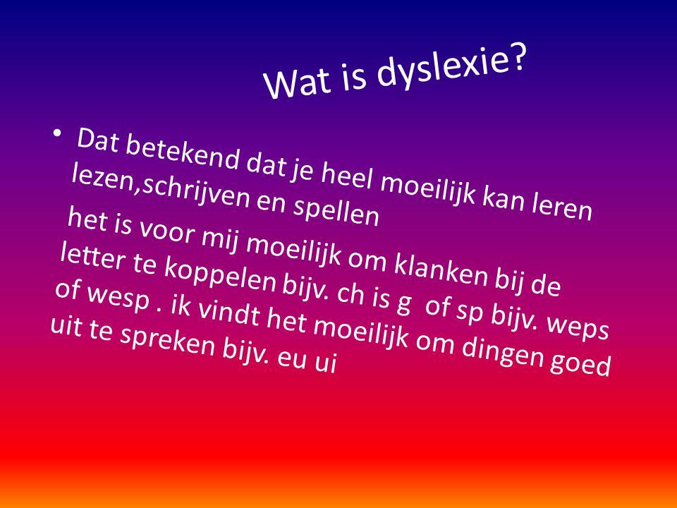 Wat is dyslexie Dat betekend dat je heel moeilijk kan leren lezen,schrijven en spellen.