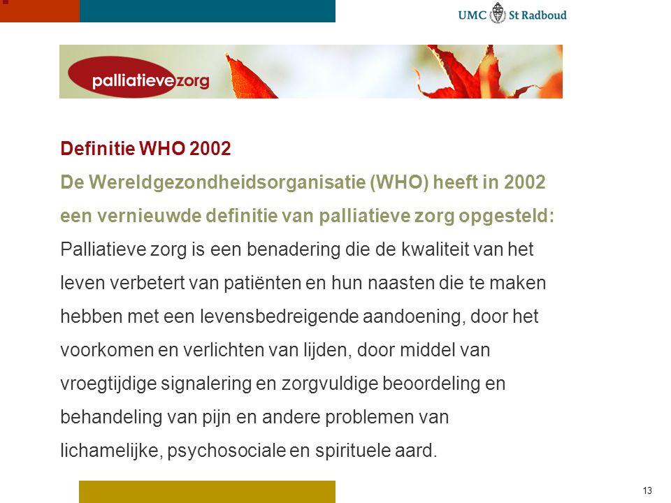 Definitie WHO 2002 De Wereldgezondheidsorganisatie (WHO) heeft in 2002 een vernieuwde definitie van palliatieve zorg opgesteld: