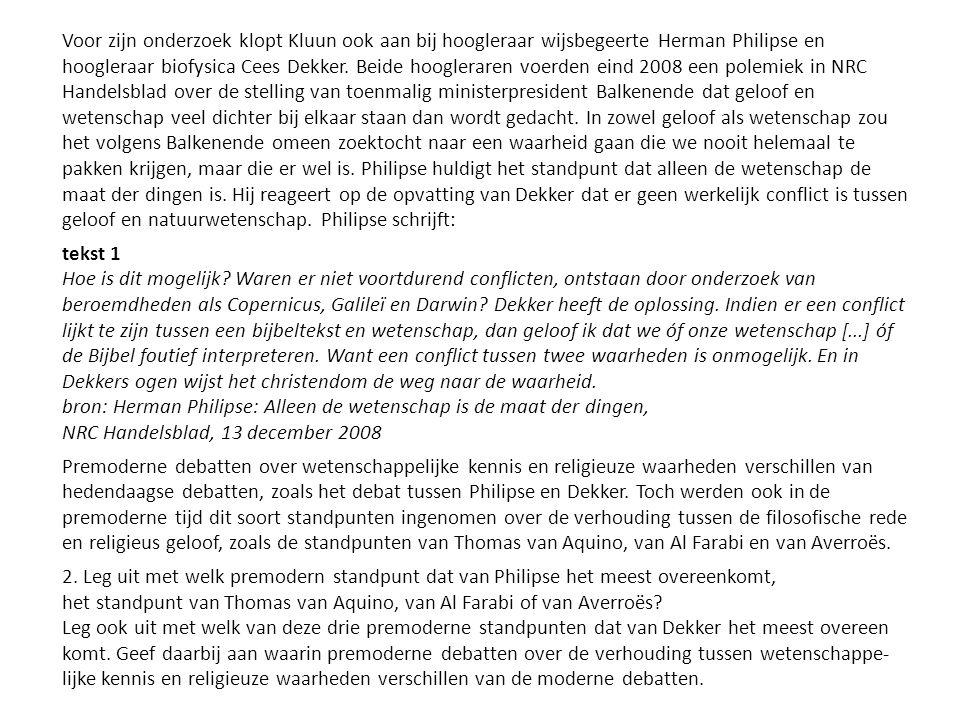 Voor zijn onderzoek klopt Kluun ook aan bij hoogleraar wijsbegeerte Herman Philipse en hoogleraar biofysica Cees Dekker. Beide hoogleraren voerden eind 2008 een polemiek in NRC Handelsblad over de stelling van toenmalig ministerpresident Balkenende dat geloof en wetenschap veel dichter bij elkaar staan dan wordt gedacht. In zowel geloof als wetenschap zou het volgens Balkenende omeen zoektocht naar een waarheid gaan die we nooit helemaal te pakken krijgen, maar die er wel is. Philipse huldigt het standpunt dat alleen de wetenschap de maat der dingen is. Hij reageert op de opvatting van Dekker dat er geen werkelijk conflict is tussen geloof en natuurwetenschap. Philipse schrijft: