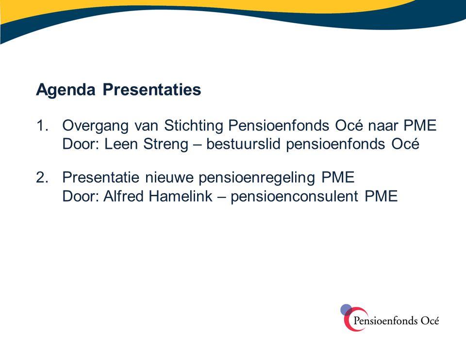 Agenda Presentaties 1. Overgang van Stichting Pensioenfonds Océ naar PME. Door: Leen Streng – bestuurslid pensioenfonds Océ.
