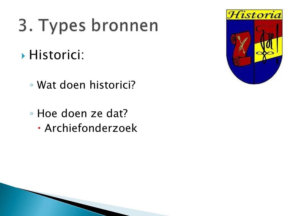 3. Types bronnen Historici: Wat doen historici Hoe doen ze dat