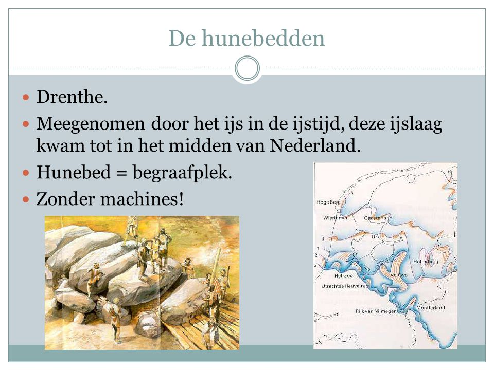 De hunebedden Drenthe. Meegenomen door het ijs in de ijstijd, deze ijslaag kwam tot in het midden van Nederland.