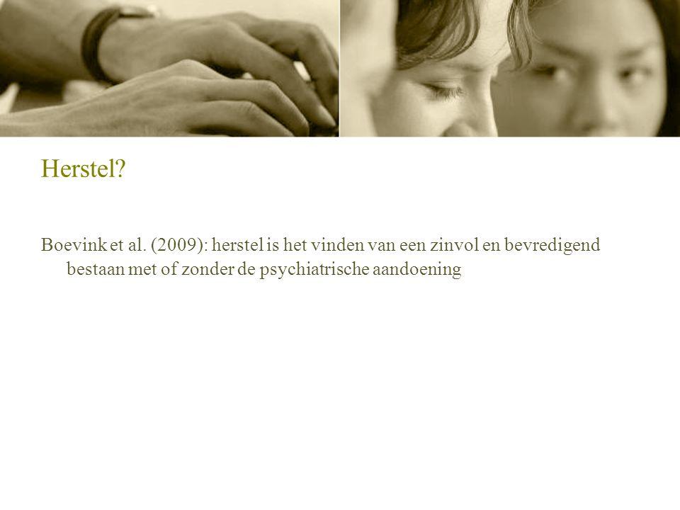 Herstel Boevink et al. (2009): herstel is het vinden van een zinvol en bevredigend bestaan met of zonder de psychiatrische aandoening.