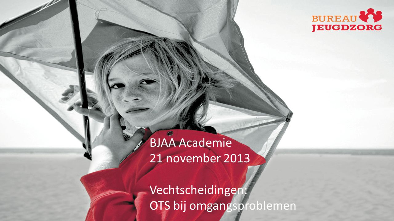 BJAA Academie 21 november 2013 Vechtscheidingen: OTS bij omgangsproblemen