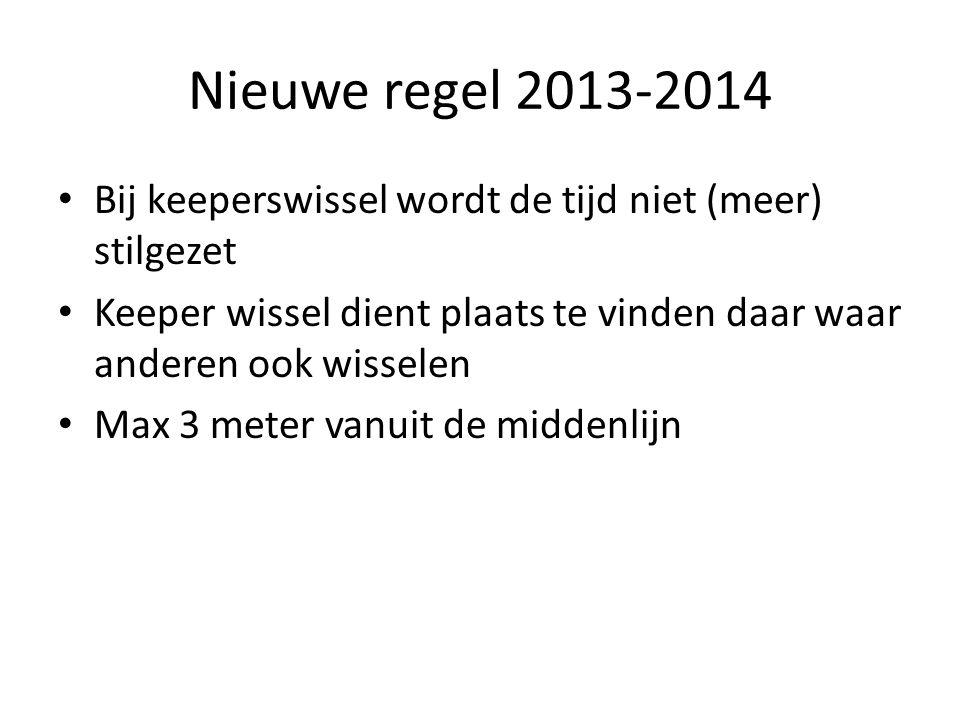 Nieuwe regel 2013-2014 Bij keeperswissel wordt de tijd niet (meer) stilgezet. Keeper wissel dient plaats te vinden daar waar anderen ook wisselen.