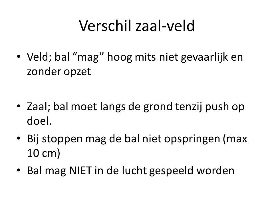 Verschil zaal-veld Veld; bal mag hoog mits niet gevaarlijk en zonder opzet. Zaal; bal moet langs de grond tenzij push op doel.