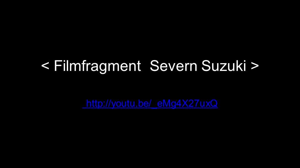 < Filmfragment Severn Suzuki > http://youtu.be/_eMg4X27uxQ