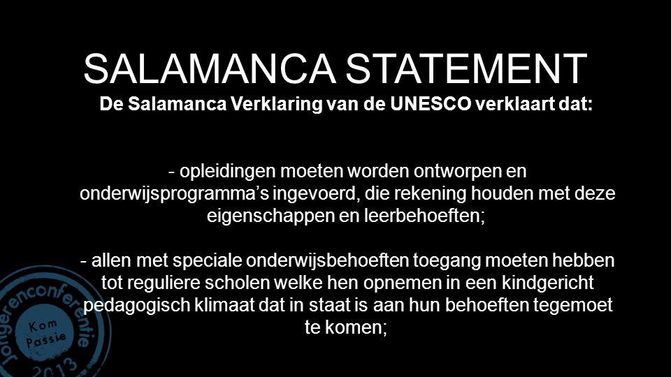 SALAMANCA STATEMENT De Salamanca Verklaring van de UNESCO verklaart dat: - opleidingen moeten worden ontworpen en onderwijsprogramma's ingevoerd, die rekening houden met deze eigenschappen en leerbehoeften; - allen met speciale onderwijsbehoeften toegang moeten hebben tot reguliere scholen welke hen opnemen in een kindgericht pedagogisch klimaat dat in staat is aan hun behoeften tegemoet te komen;