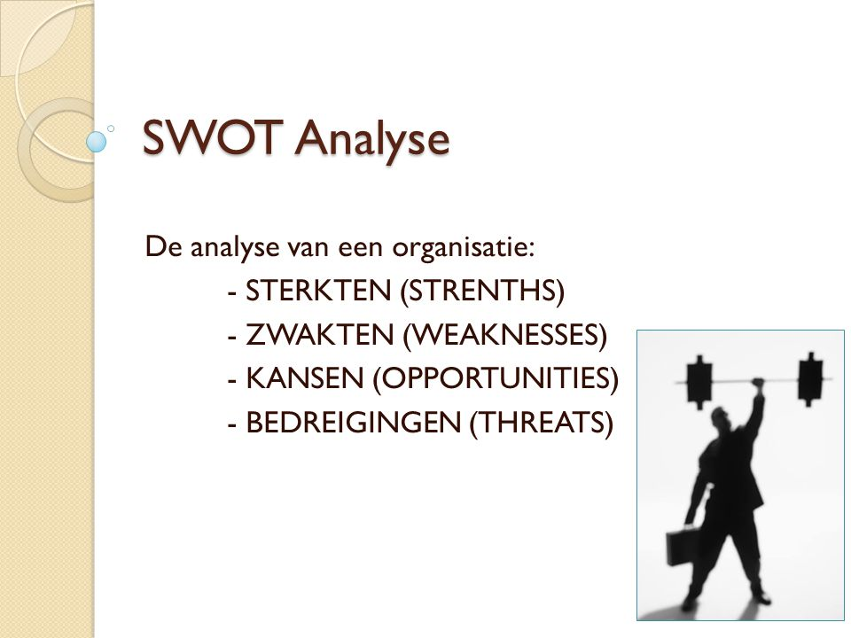 SWOT Analyse De analyse van een organisatie: - STERKTEN (STRENTHS)