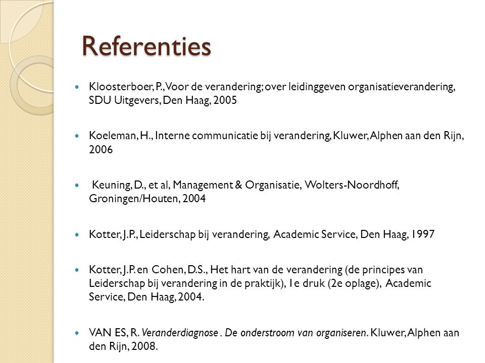 Referenties Kloosterboer, P., Voor de verandering; over leidinggeven organisatieverandering, SDU Uitgevers, Den Haag, 2005.