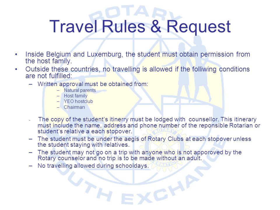 Travel Rules & Request Inside Belgium and Luxemburg, the student must obtain permission from the host family.