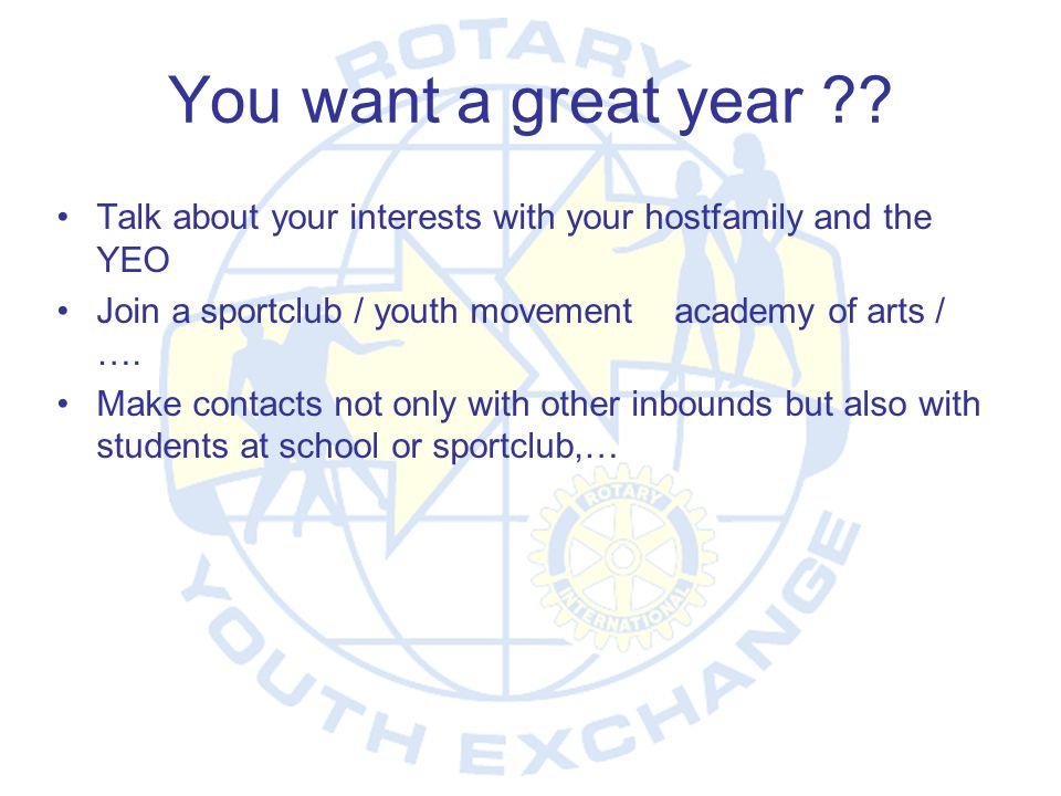 You want a great year Talk about your interests with your hostfamily and the YEO. Join a sportclub / youth movement academy of arts / ….