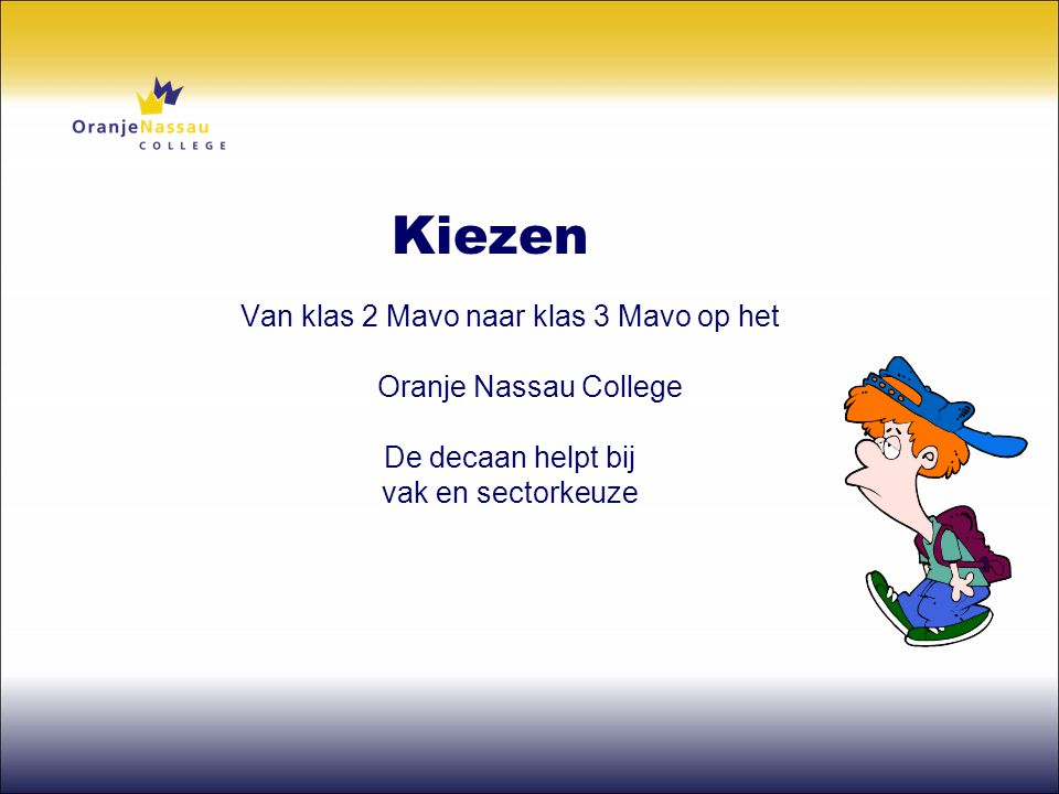 Kiezen Van klas 2 Mavo naar klas 3 Mavo op het Oranje Nassau College De decaan helpt bij vak en sectorkeuze.