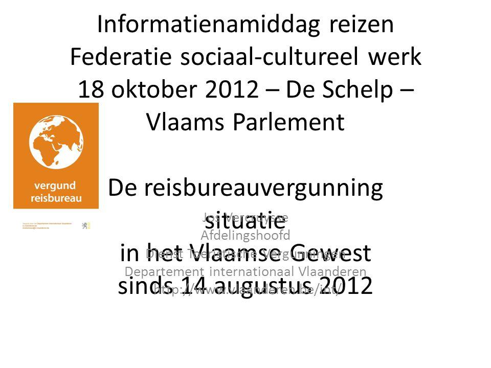Informatienamiddag reizen Federatie sociaal-cultureel werk 18 oktober 2012 – De Schelp – Vlaams Parlement De reisbureauvergunning situatie in het Vlaamse Gewest sinds 14 augustus 2012