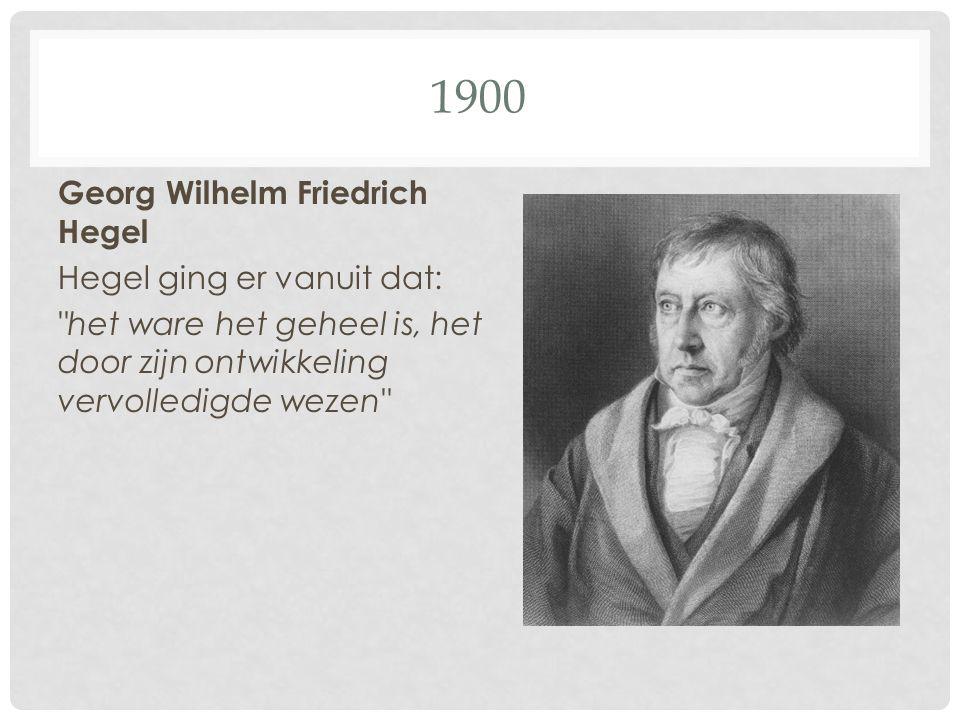 1900 Georg Wilhelm Friedrich Hegel Hegel ging er vanuit dat: het ware het geheel is, het door zijn ontwikkeling vervolledigde wezen