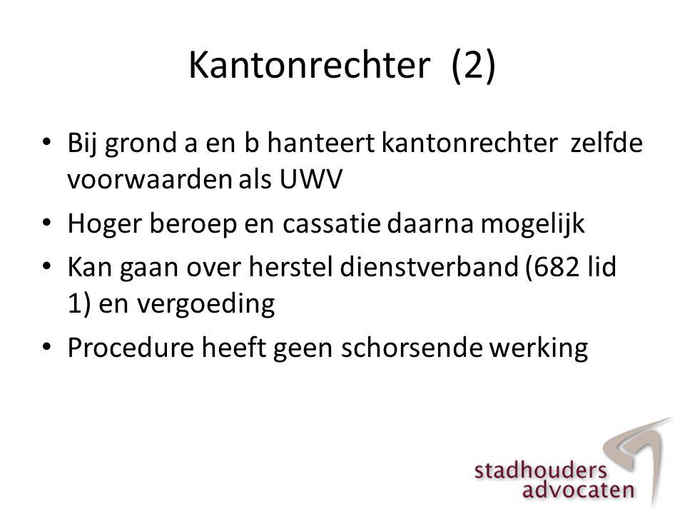 Kantonrechter (2) Bij grond a en b hanteert kantonrechter zelfde voorwaarden als UWV. Hoger beroep en cassatie daarna mogelijk.