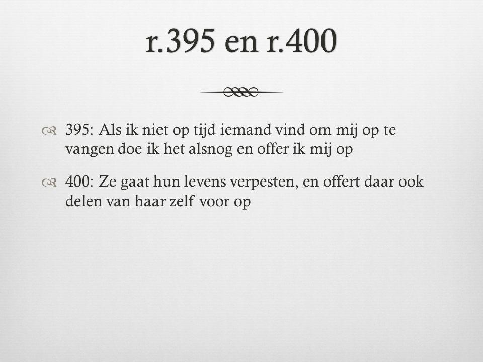 r.395 en r.400 395: Als ik niet op tijd iemand vind om mij op te vangen doe ik het alsnog en offer ik mij op.