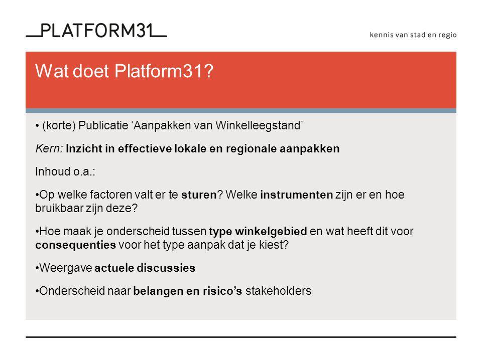 Wat doet Platform31 (korte) Publicatie 'Aanpakken van Winkelleegstand' Kern: Inzicht in effectieve lokale en regionale aanpakken.