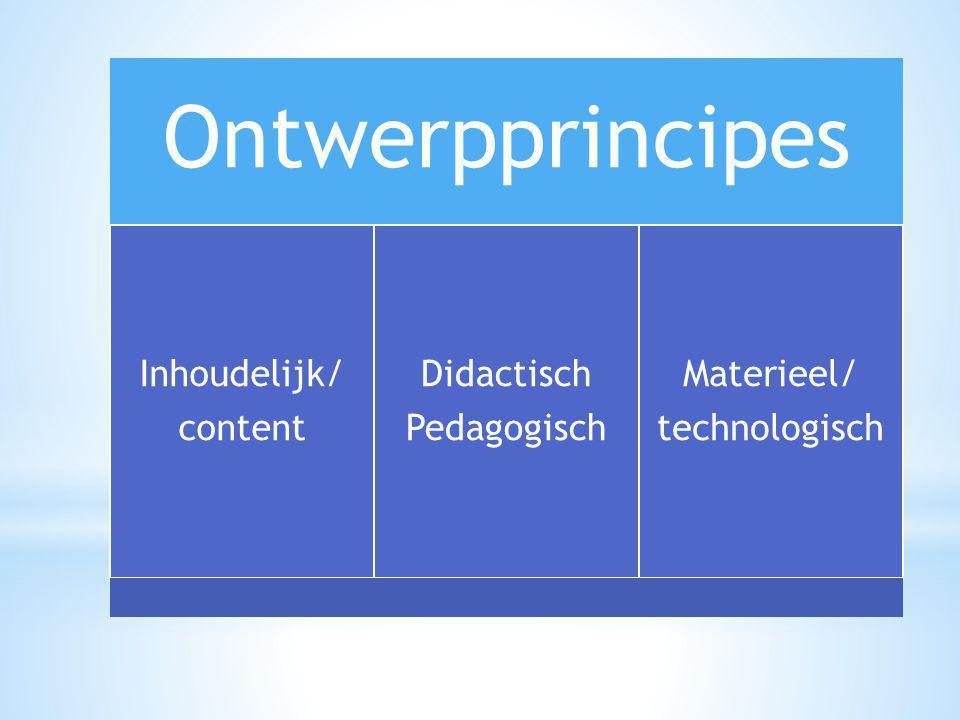 Ontwerpprincipes Inhoudelijk/ content Didactisch Pedagogisch