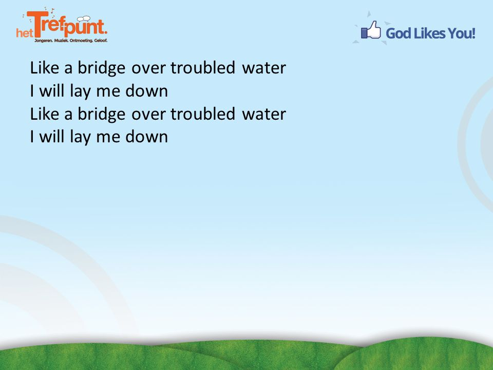 Like a bridge over troubled water I will lay me down Like a bridge over troubled water I will lay me down