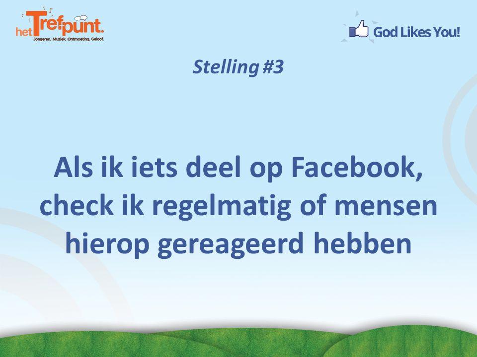 Stelling #3 Als ik iets deel op Facebook, check ik regelmatig of mensen hierop gereageerd hebben