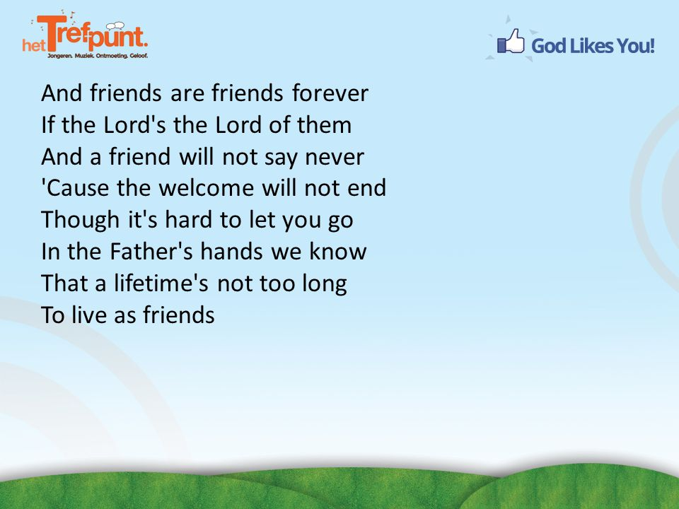 And friends are friends forever If the Lord s the Lord of them And a friend will not say never Cause the welcome will not end Though it s hard to let you go In the Father s hands we know That a lifetime s not too long To live as friends