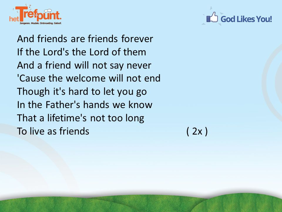And friends are friends forever If the Lord s the Lord of them And a friend will not say never Cause the welcome will not end Though it s hard to let you go In the Father s hands we know That a lifetime s not too long To live as friends ( 2x )