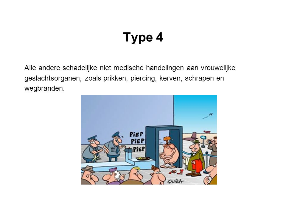 Type 4 Alle andere schadelijke niet medische handelingen aan vrouwelijke geslachtsorganen, zoals prikken, piercing, kerven, schrapen en wegbranden.