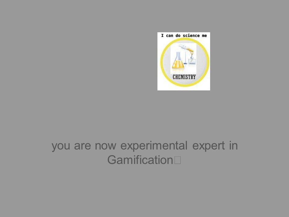 you are now experimental expert in Gamification