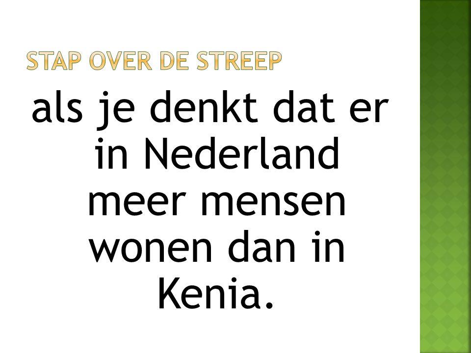 als je denkt dat er in Nederland meer mensen wonen dan in Kenia.