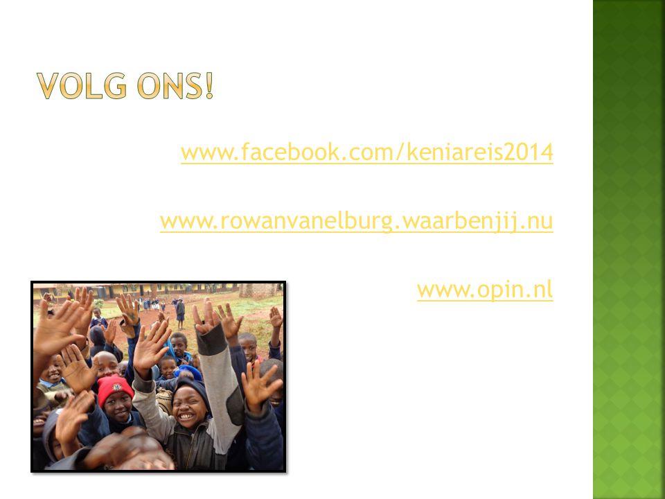 Volg ons! www.facebook.com/keniareis2014 www.rowanvanelburg.waarbenjij.nu www.opin.nl
