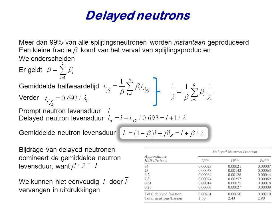 Delayed neutrons Meer dan 99% van alle splijtingsneutronen worden instantaan geproduceerd.