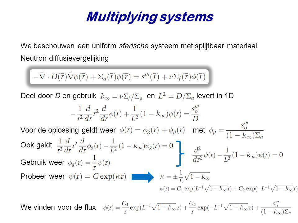 Multiplying systems We beschouwen een uniform sferische systeem met splijtbaar materiaal. Neutron diffusievergelijking.