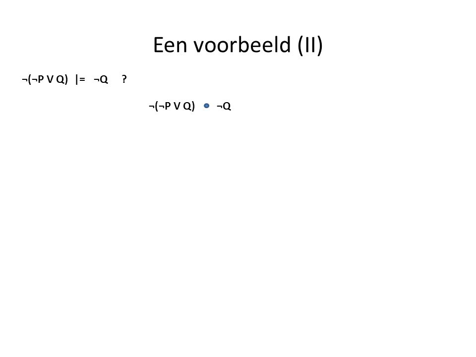 Een voorbeeld (II) ¬(¬P V Q) |= ¬Q ¬(¬P V Q) ¬Q